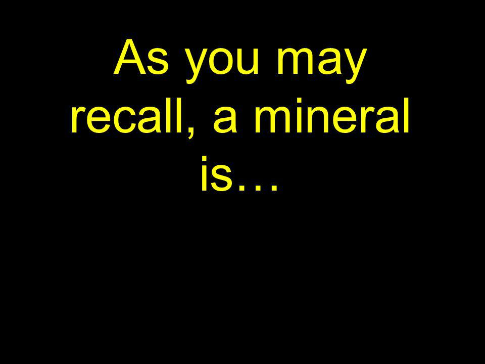 As you may recall, a mineral is…