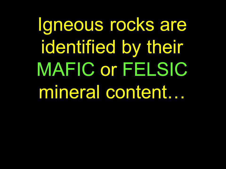 Igneous rocks are identified by their MAFIC or FELSIC mineral content…