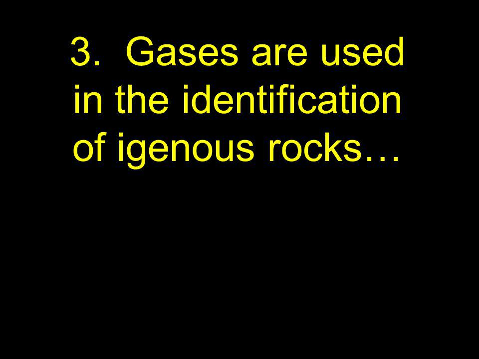 3. Gases are used in the identification of igenous rocks…