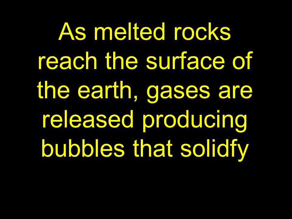 As melted rocks reach the surface of the earth, gases are released producing bubbles that solidfy