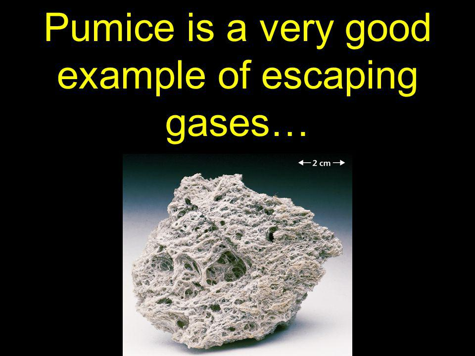 Pumice is a very good example of escaping gases…