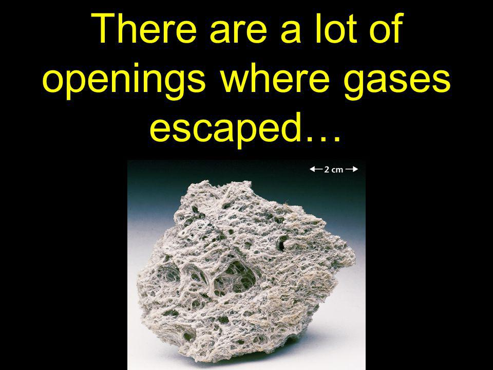 There are a lot of openings where gases escaped…