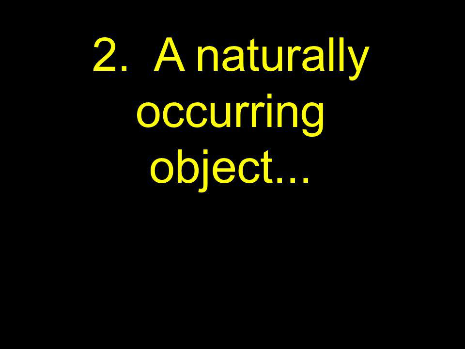 2. A naturally occurring object...