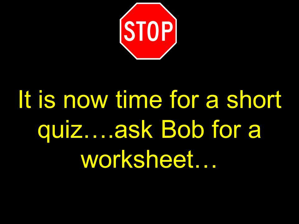 It is now time for a short quiz….ask Bob for a worksheet…
