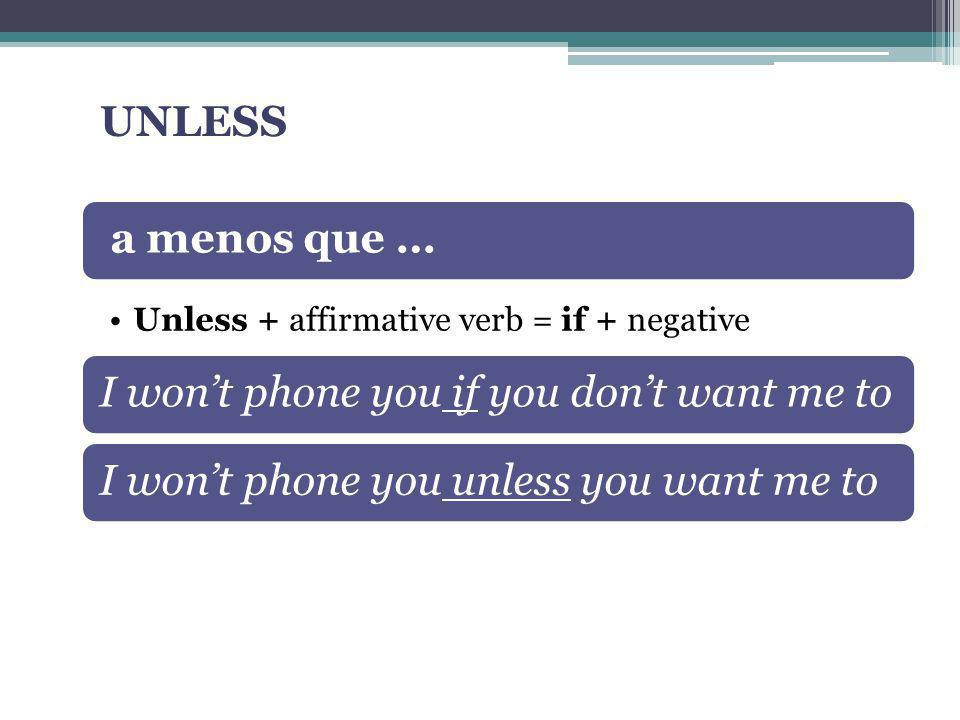 UNLESS a menos que … Unless + affirmative verb = if + negative