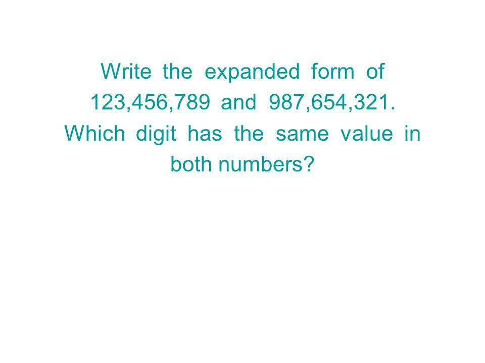 Write the expanded form of 123,456,789 and 987,654,321.