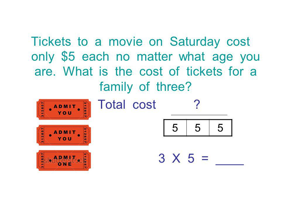 Tickets to a movie on Saturday cost only $5 each no matter what age you are. What is the cost of tickets for a family of three