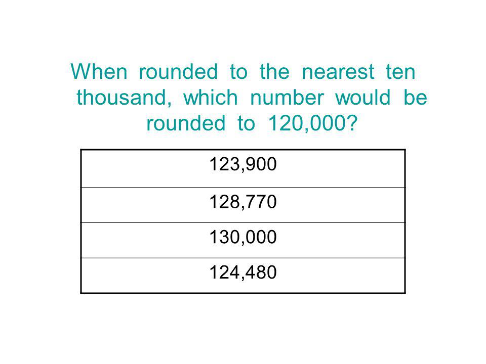 When rounded to the nearest ten thousand, which number would be rounded to 120,000