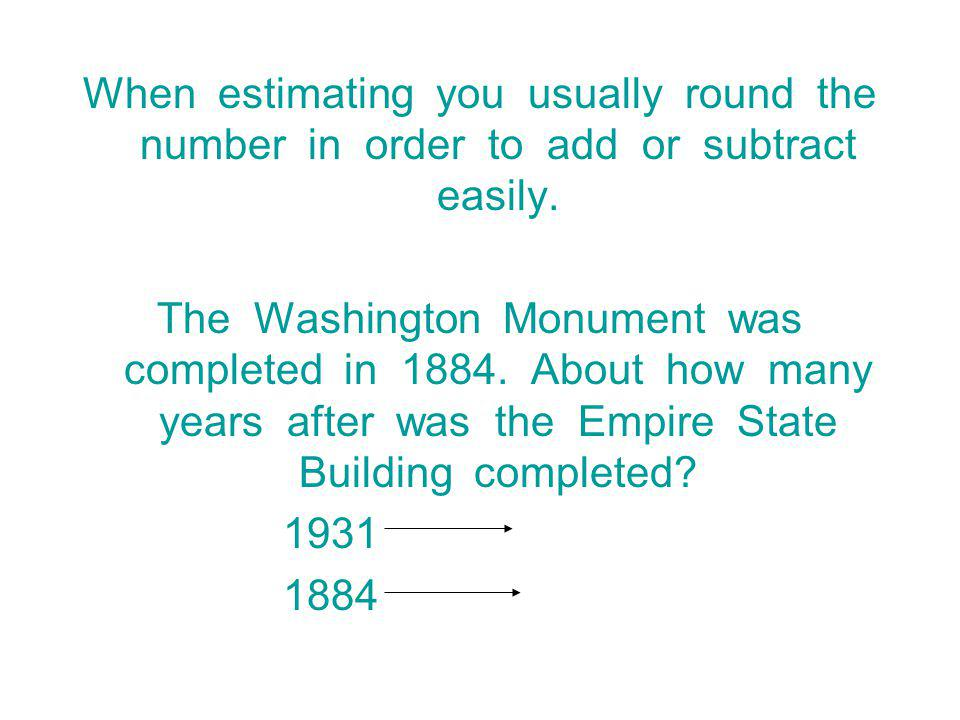 When estimating you usually round the number in order to add or subtract easily.