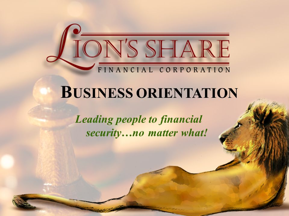 BUSINESS ORIENTATION Leading people to financial security…no matter what!