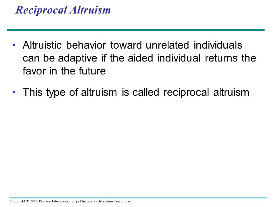 Reciprocal Altruism Altruistic behavior toward unrelated individuals can be adaptive if the aided individual returns the favor in the future.