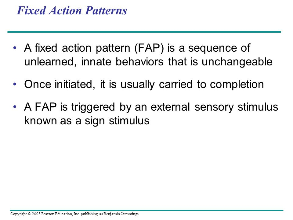 Fixed Action Patterns A fixed action pattern (FAP) is a sequence of unlearned, innate behaviors that is unchangeable.
