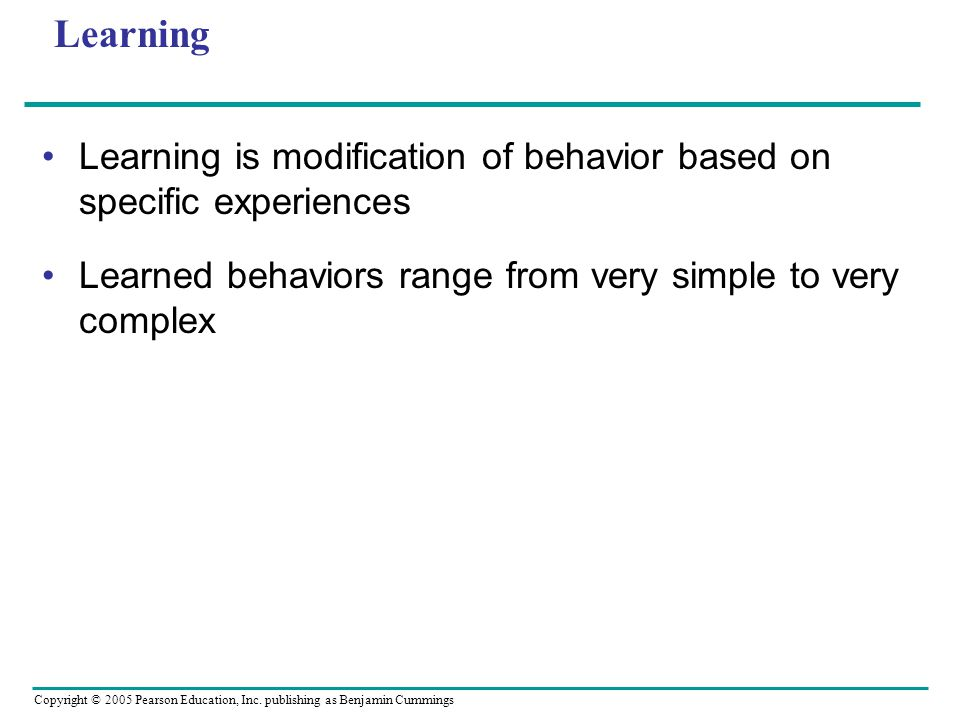 Learning Learning is modification of behavior based on specific experiences.