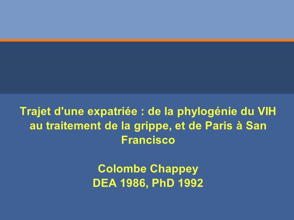 Trajet d une expatriée : de la phylogénie du VIH au traitement de la grippe, et de Paris à San Francisco Colombe Chappey DEA 1986, PhD 1992