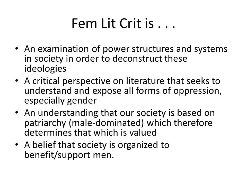 Fem Lit Crit is . . . An examination of power structures and systems in society in order to deconstruct these ideologies.