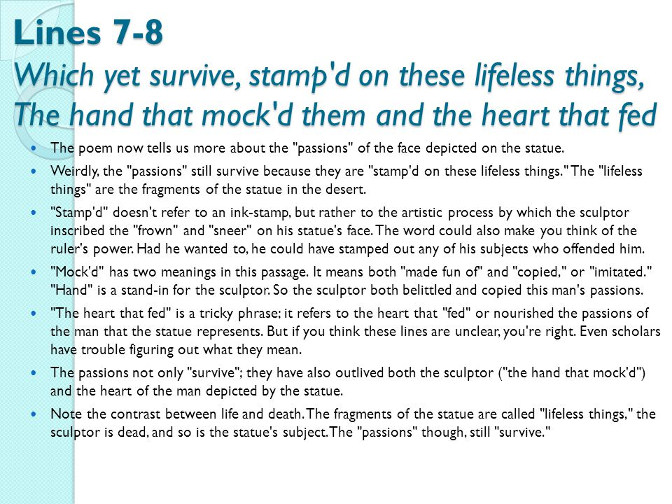 Lines 7-8 Which yet survive, stamp d on these lifeless things, The hand that mock d them and the heart that fed