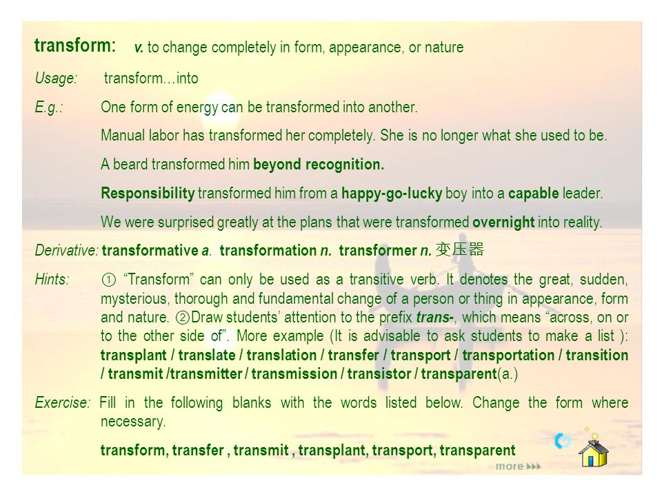 transform: v. to change completely in form, appearance, or nature
