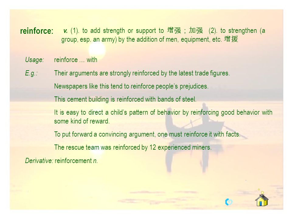 reinforce: v. (1). to add strength or support to 增强;加强 (2). to strengthen (a group, esp. an army) by the addition of men, equipment, etc. 增援.