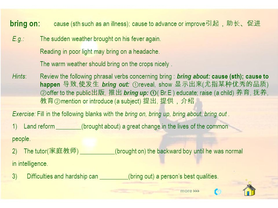 bring on: cause (sth such as an illness); cause to advance or improve引起,助长、促进. E.g.: The sudden weather brought on his fever again.