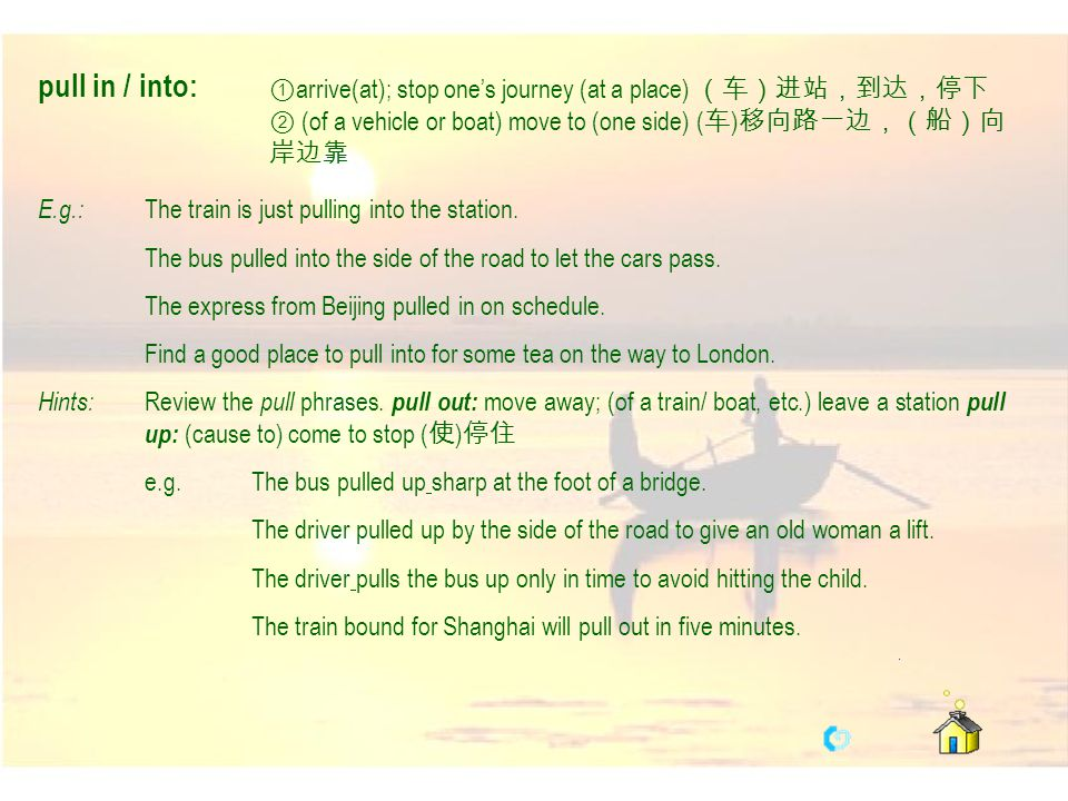 pull in / into: ①arrive(at); stop one's journey (at a place) (车)进站,到达,停下 ② (of a vehicle or boat) move to (one side) (车)移向路一边,(船)向岸边靠.