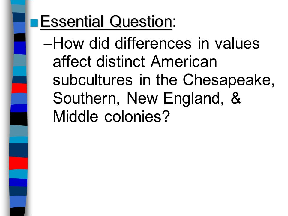 Essential Question: How did differences in values affect distinct American subcultures in the Chesapeake, Southern, New England, & Middle colonies