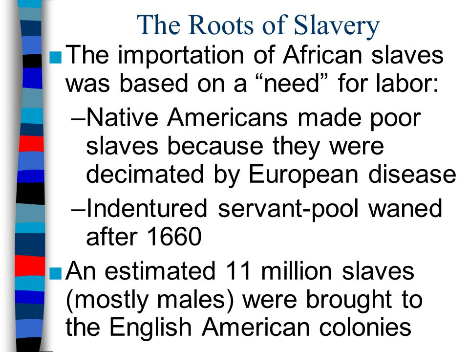 The Roots of Slavery The importation of African slaves was based on a need for labor: