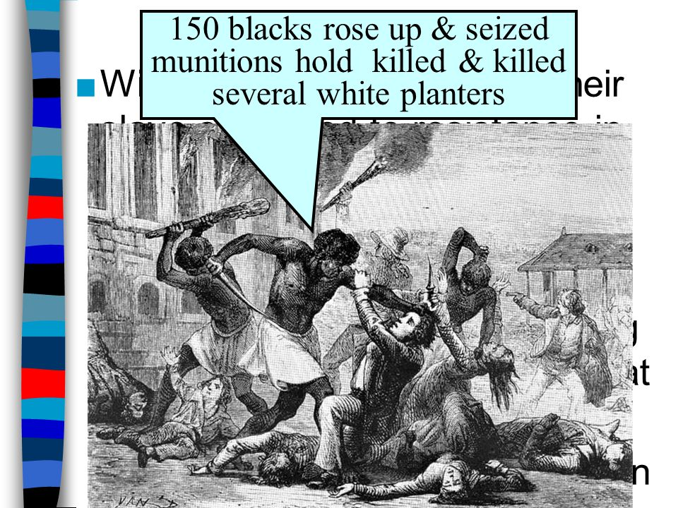 The Slave Population 150 blacks rose up & seized munitions hold killed & killed several white planters.