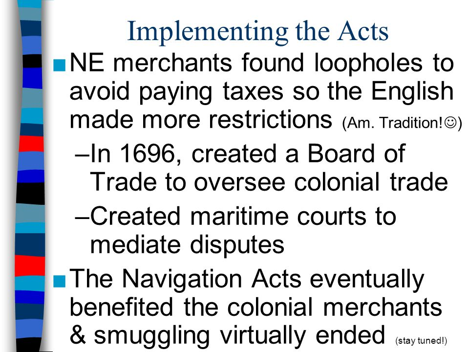 Implementing the Acts NE merchants found loopholes to avoid paying taxes so the English made more restrictions (Am. Tradition!)