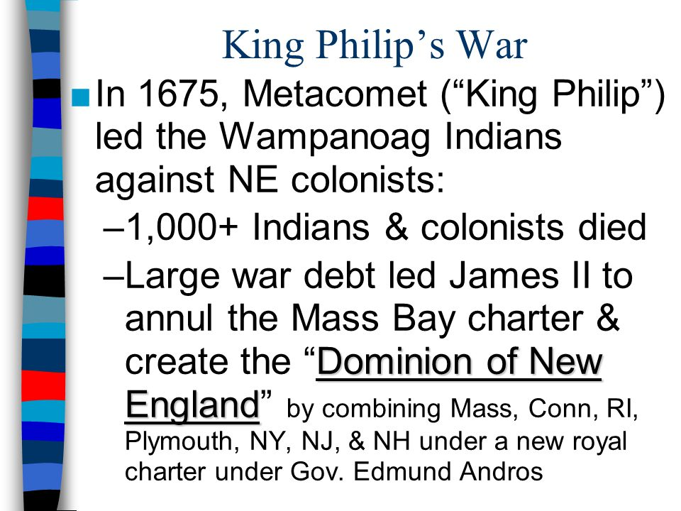 King Philip's War In 1675, Metacomet ( King Philip ) led the Wampanoag Indians against NE colonists:
