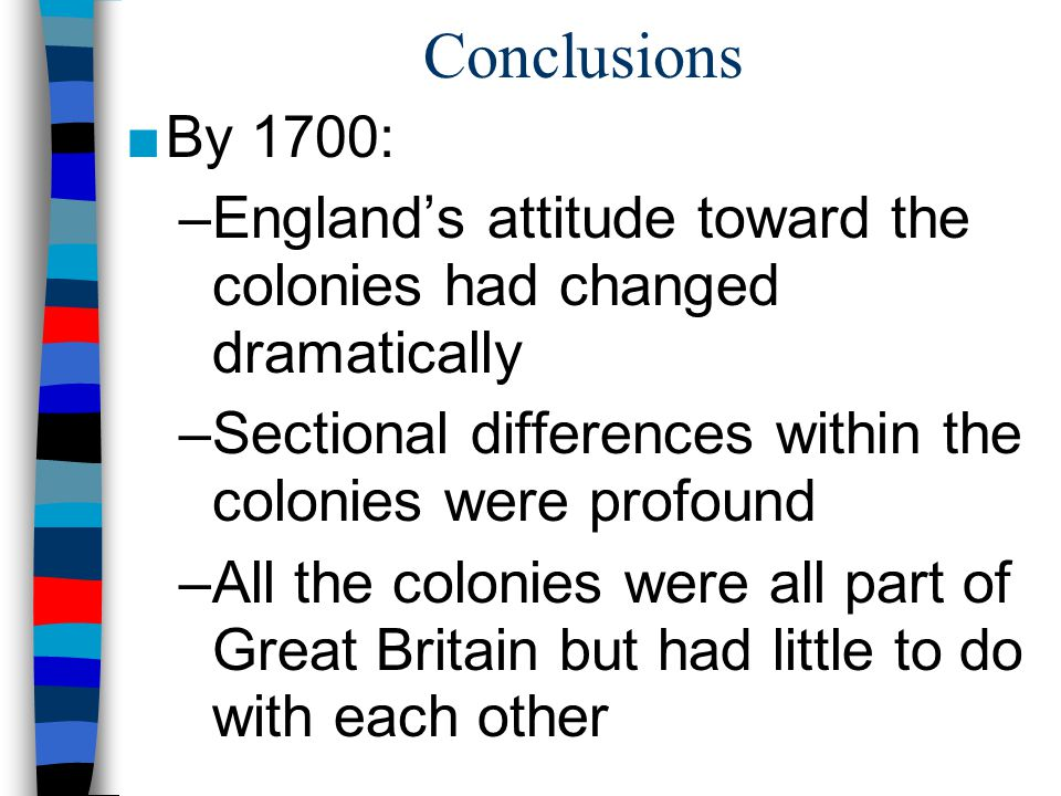 Conclusions By 1700: England's attitude toward the colonies had changed dramatically. Sectional differences within the colonies were profound.