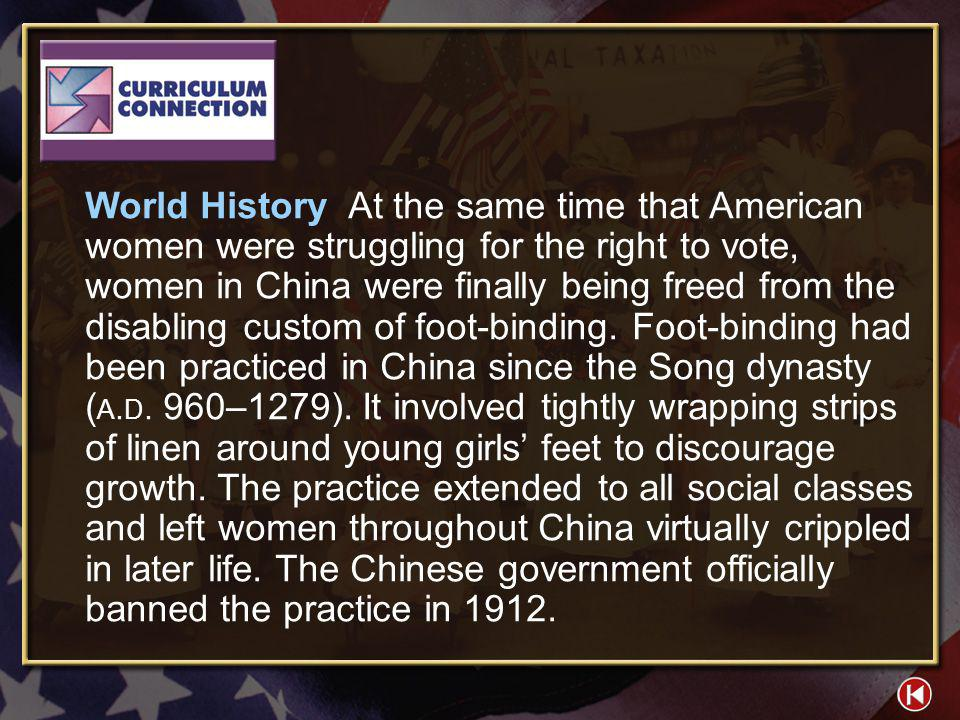 World History At the same time that American women were struggling for the right to vote, women in China were finally being freed from the disabling custom of foot-binding. Foot-binding had been practiced in China since the Song dynasty (A.D. 960–1279). It involved tightly wrapping strips of linen around young girls' feet to discourage growth. The practice extended to all social classes and left women throughout China virtually crippled in later life. The Chinese government officially banned the practice in 1912.