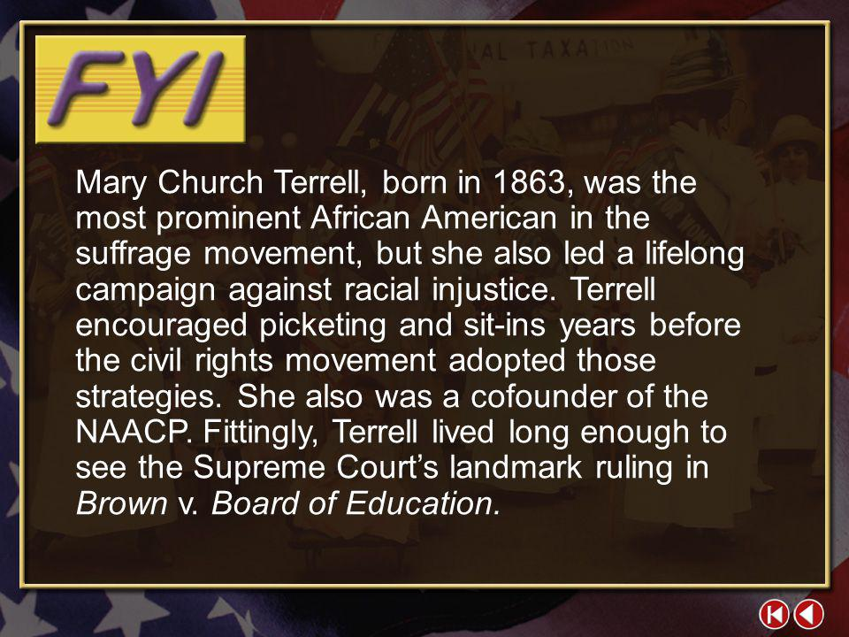 Mary Church Terrell, born in 1863, was the most prominent African American in the suffrage movement, but she also led a lifelong campaign against racial injustice. Terrell encouraged picketing and sit-ins years before the civil rights movement adopted those strategies. She also was a cofounder of the NAACP. Fittingly, Terrell lived long enough to see the Supreme Court's landmark ruling in Brown v. Board of Education.