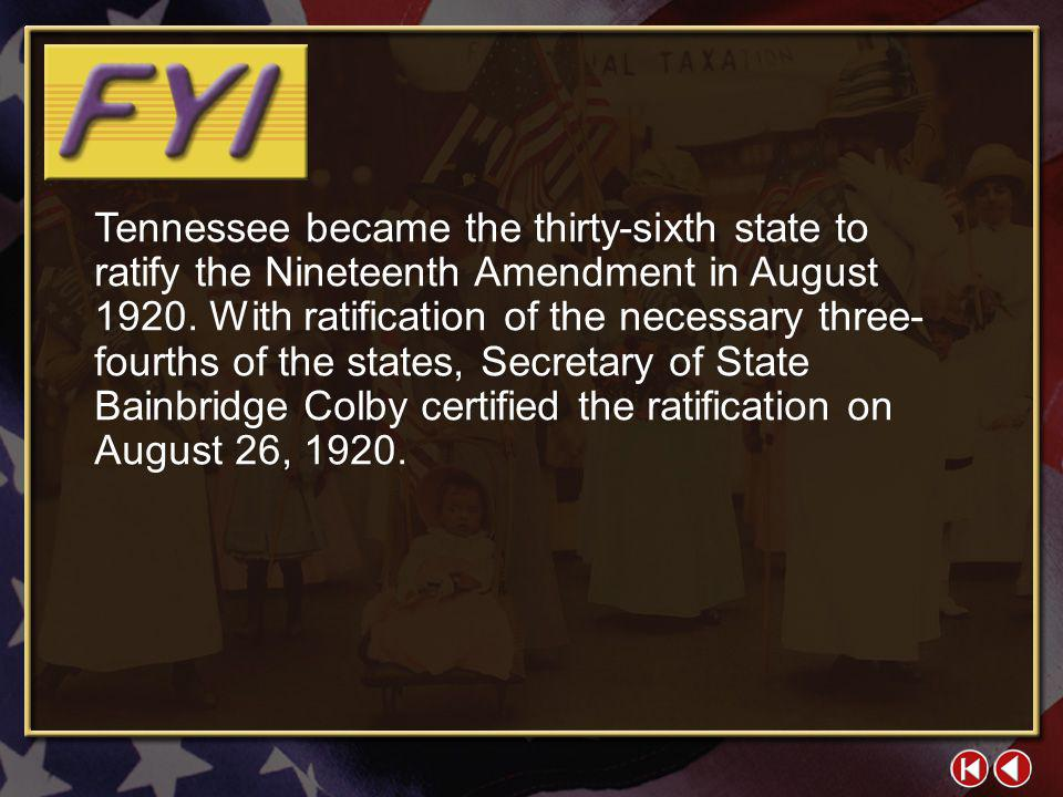 Tennessee became the thirty-sixth state to ratify the Nineteenth Amendment in August 1920. With ratification of the necessary three-fourths of the states, Secretary of State Bainbridge Colby certified the ratification on August 26, 1920.