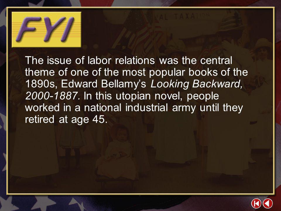The issue of labor relations was the central theme of one of the most popular books of the 1890s, Edward Bellamy's Looking Backward, 2000-1887. In this utopian novel, people worked in a national industrial army until they retired at age 45.