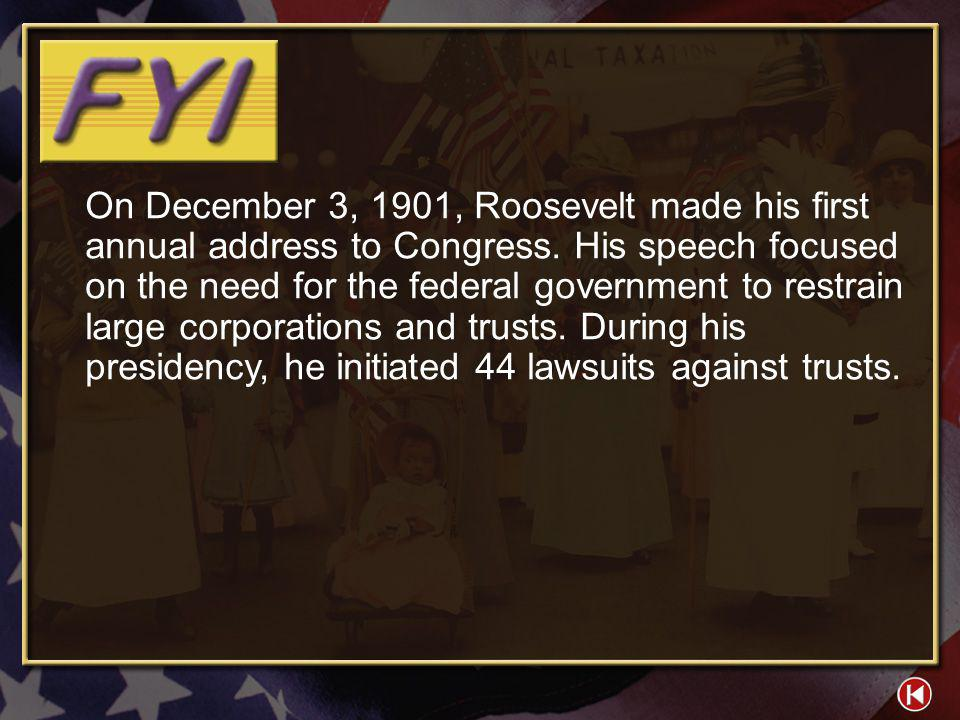 On December 3, 1901, Roosevelt made his first annual address to Congress. His speech focused on the need for the federal government to restrain large corporations and trusts. During his presidency, he initiated 44 lawsuits against trusts.