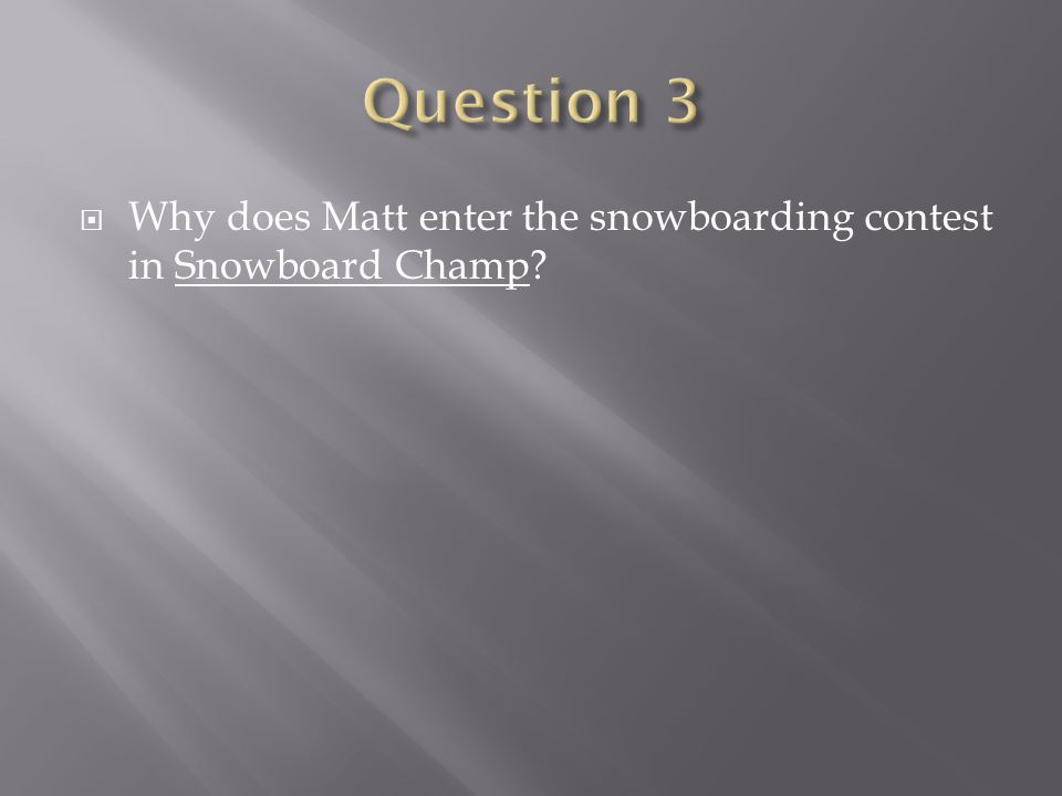 Question 3 Why does Matt enter the snowboarding contest in Snowboard Champ