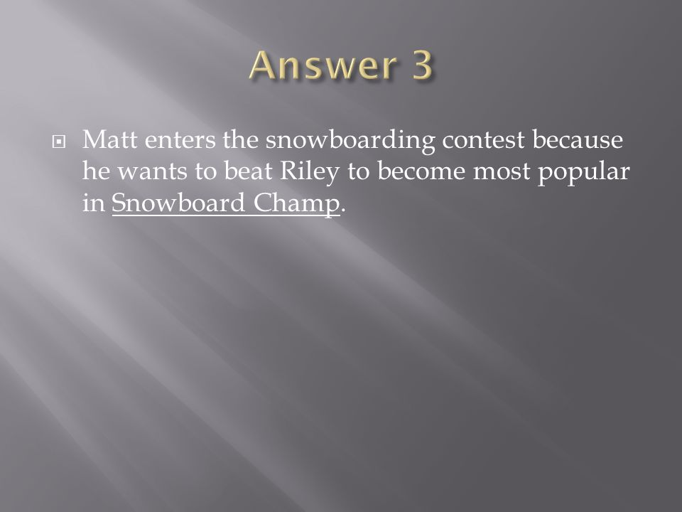Answer 3 Matt enters the snowboarding contest because he wants to beat Riley to become most popular in Snowboard Champ.
