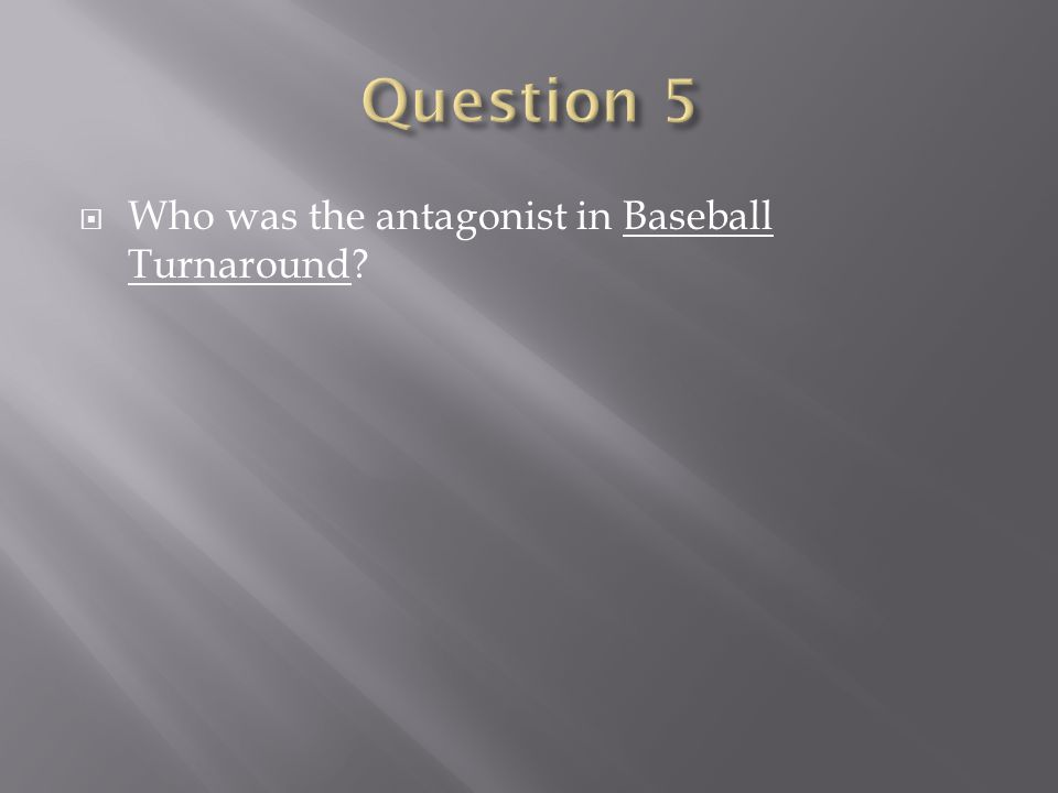 Question 5 Who was the antagonist in Baseball Turnaround