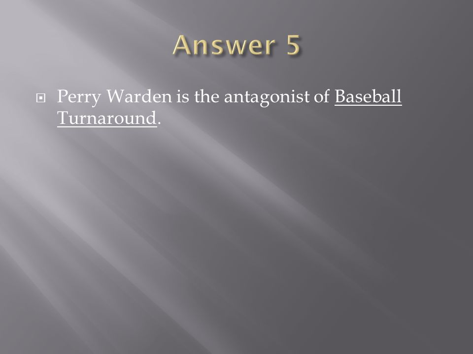 Answer 5 Perry Warden is the antagonist of Baseball Turnaround.