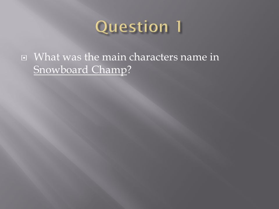 Question 1 What was the main characters name in Snowboard Champ