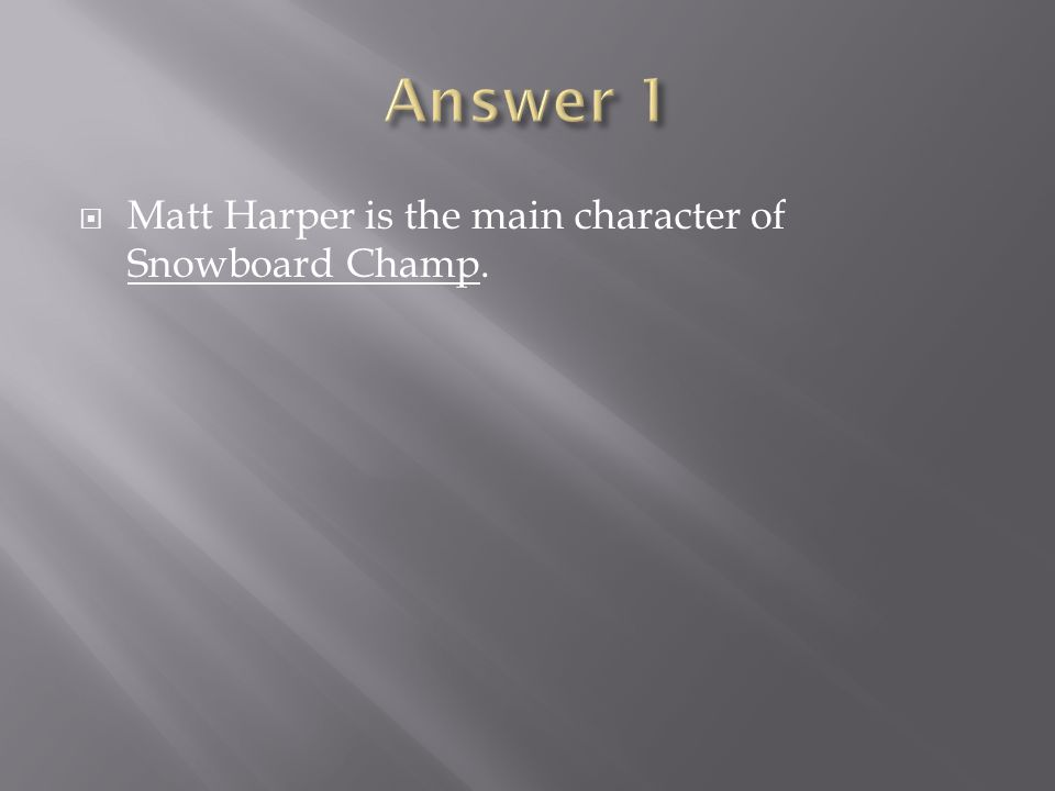 Answer 1 Matt Harper is the main character of Snowboard Champ.