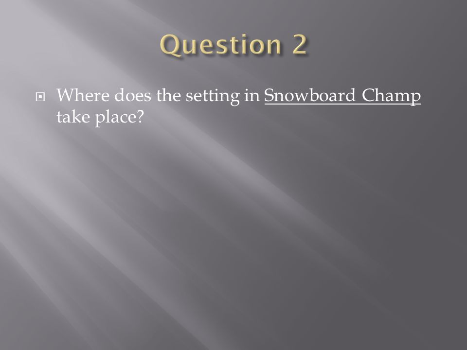 Question 2 Where does the setting in Snowboard Champ take place