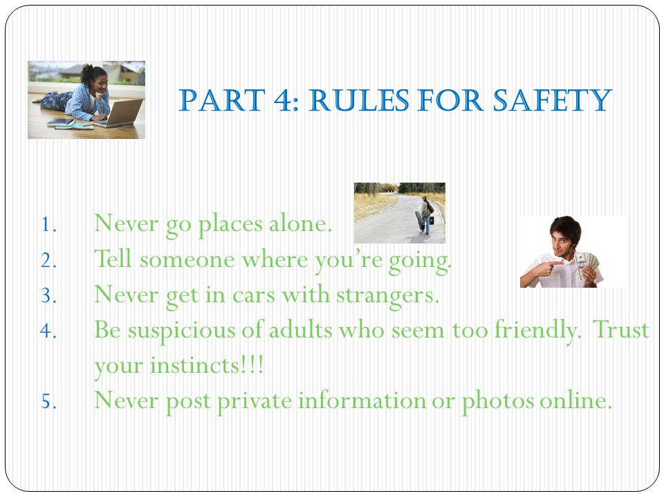 Part 4: Rules for Safety Never go places alone. Tell someone where you're going. Never get in cars with strangers.