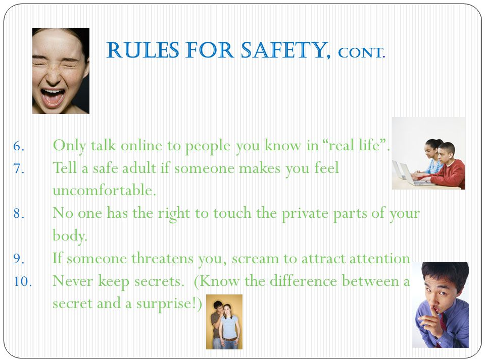 Rules for Safety, cont. Only talk online to people you know in real life . Tell a safe adult if someone makes you feel uncomfortable.