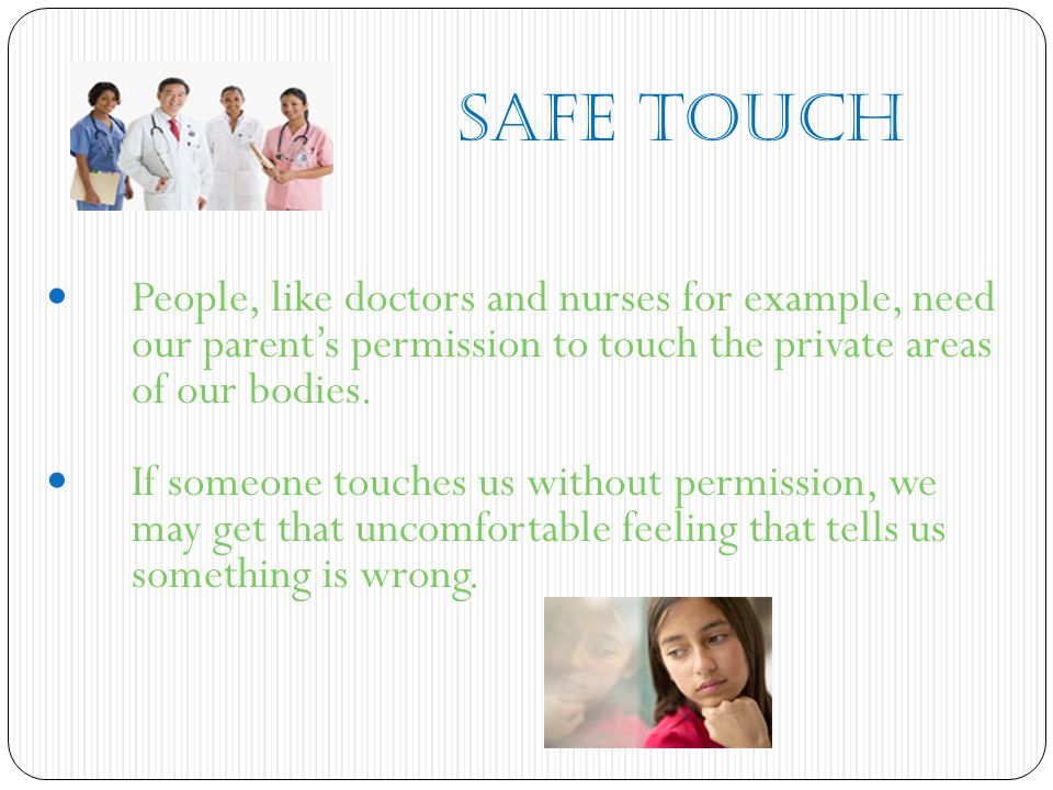 Safe Touch People, like doctors and nurses for example, need our parent's permission to touch the private areas of our bodies.