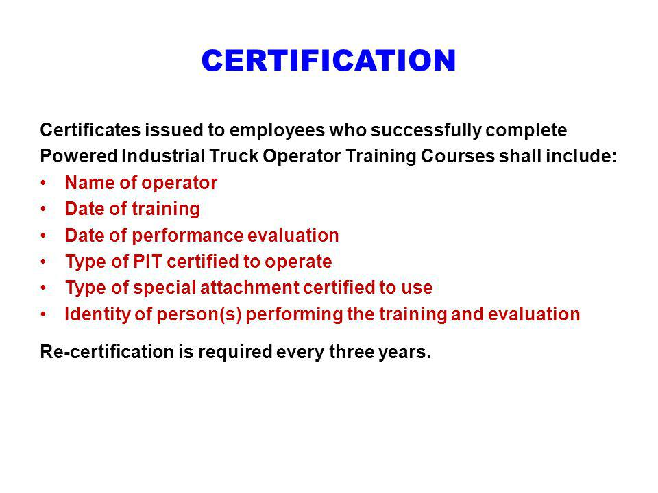 CERTIFICATION Certificates issued to employees who successfully complete. Powered Industrial Truck Operator Training Courses shall include: