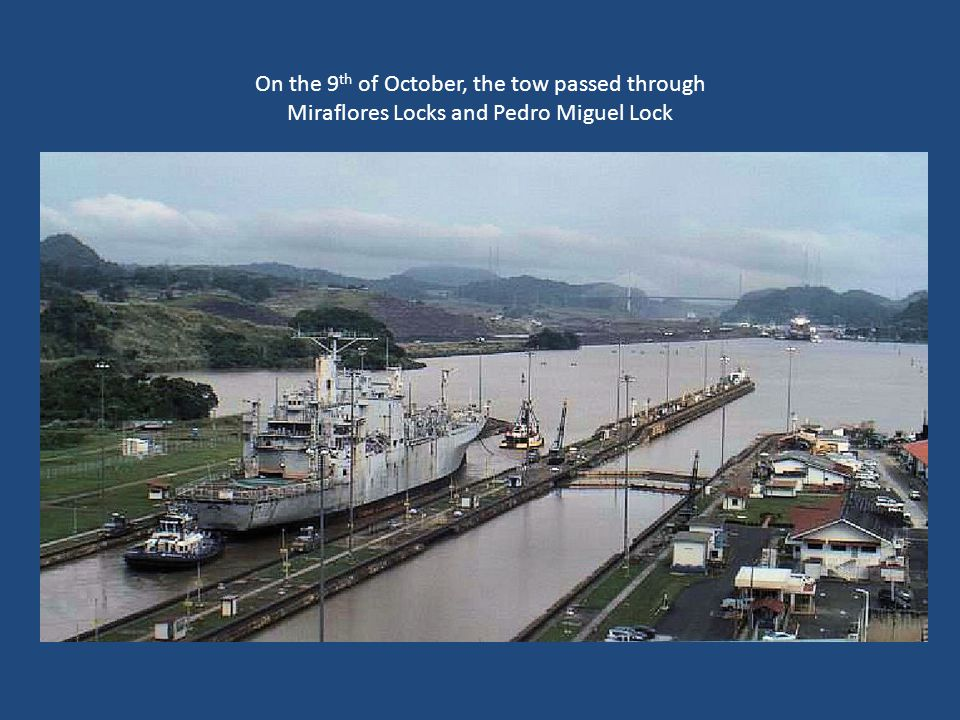 On the 9th of October, the tow passed through Miraflores Locks and Pedro Miguel Lock