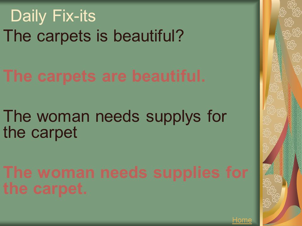 Daily Fix-its The carpets is beautiful The carpets are beautiful. The woman needs supplys for the carpet The woman needs supplies for the carpet.
