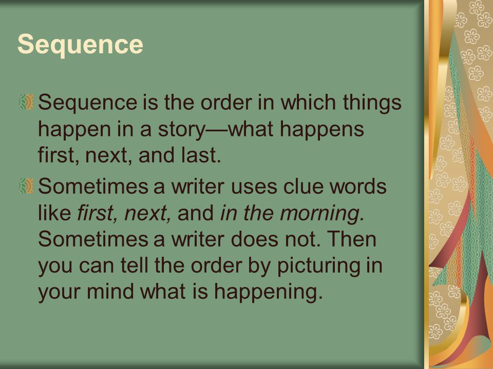 Sequence Sequence is the order in which things happen in a story—what happens first, next, and last.