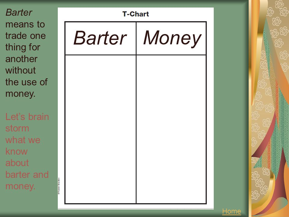 Barter means to trade one thing for another without the use of money.
